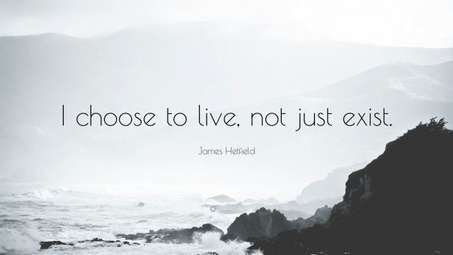 1743462-James-Hetfield-Quote-I-choose-to-live-not-just-exist